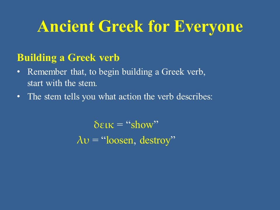Ancient Greek for Everyone Building a Greek verb Remember that, to begin building a Greek verb, start with the stem.