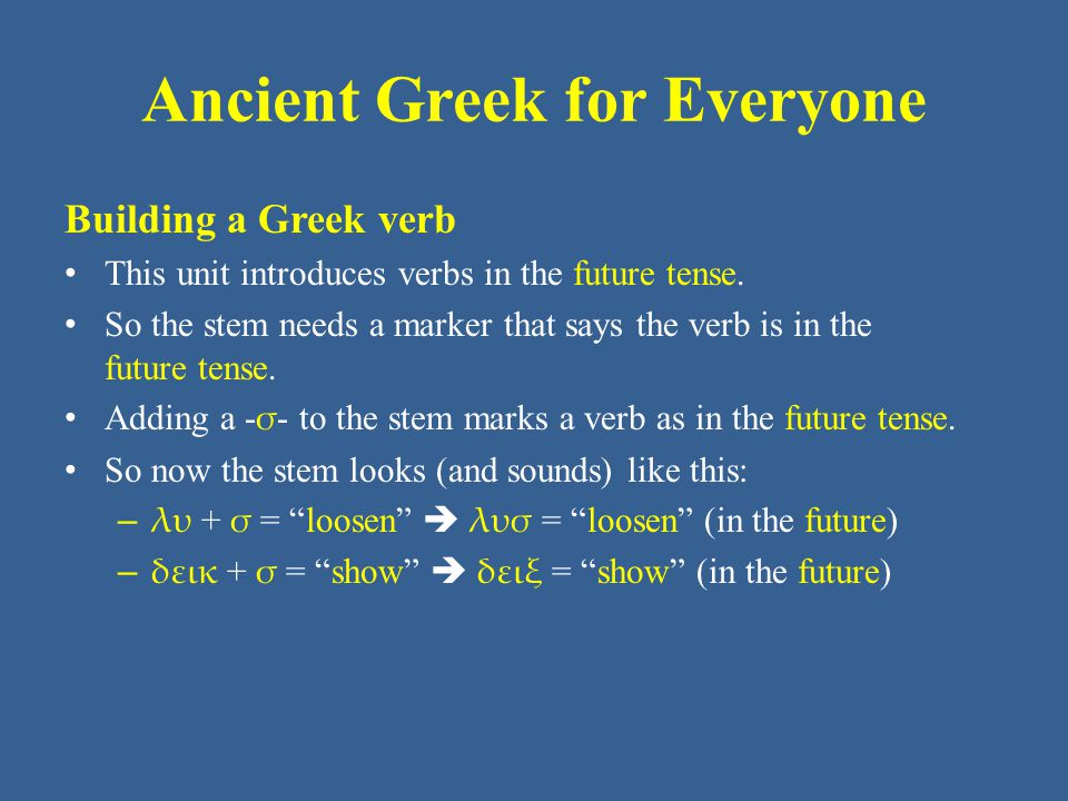 Ancient Greek for Everyone Conjugating a Greek verb Remember that Greek has two conjugations: – - μι verbs – - ω verbs ALL VERBS, regardless of what endings they use in the present tense, use - ω verb endings in the future tense.