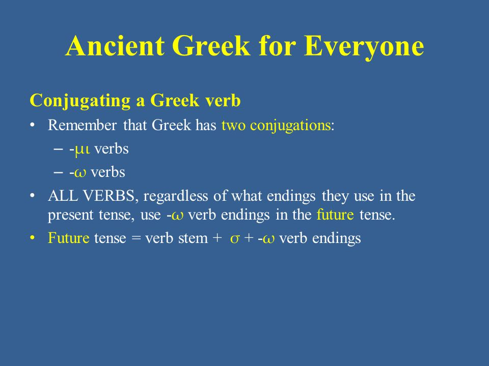 Ancient Greek for Everyone Building a Greek verb Remember that, to indicate person and number, - ω verbs use distinct endings, which are as follows: - ω = I (1 st person singular) - ομεν = we (1 st person plural) - εις = you (2 nd person singular) - ετε = y'all (2 nd person plural) - ει = (s)he, it (3 rd person sing) - ουσι = they (3 rd person plural)
