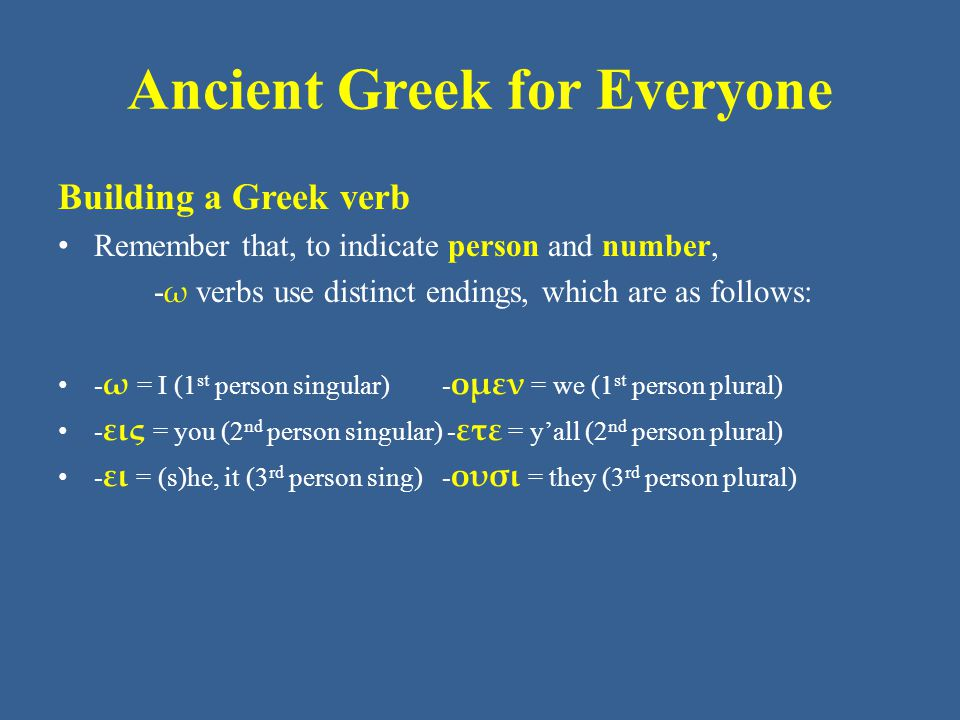 Ancient Greek for Everyone Building a Greek verb Remember that, to indicate person and number, - ω verbs use distinct endings, which are as follows: -