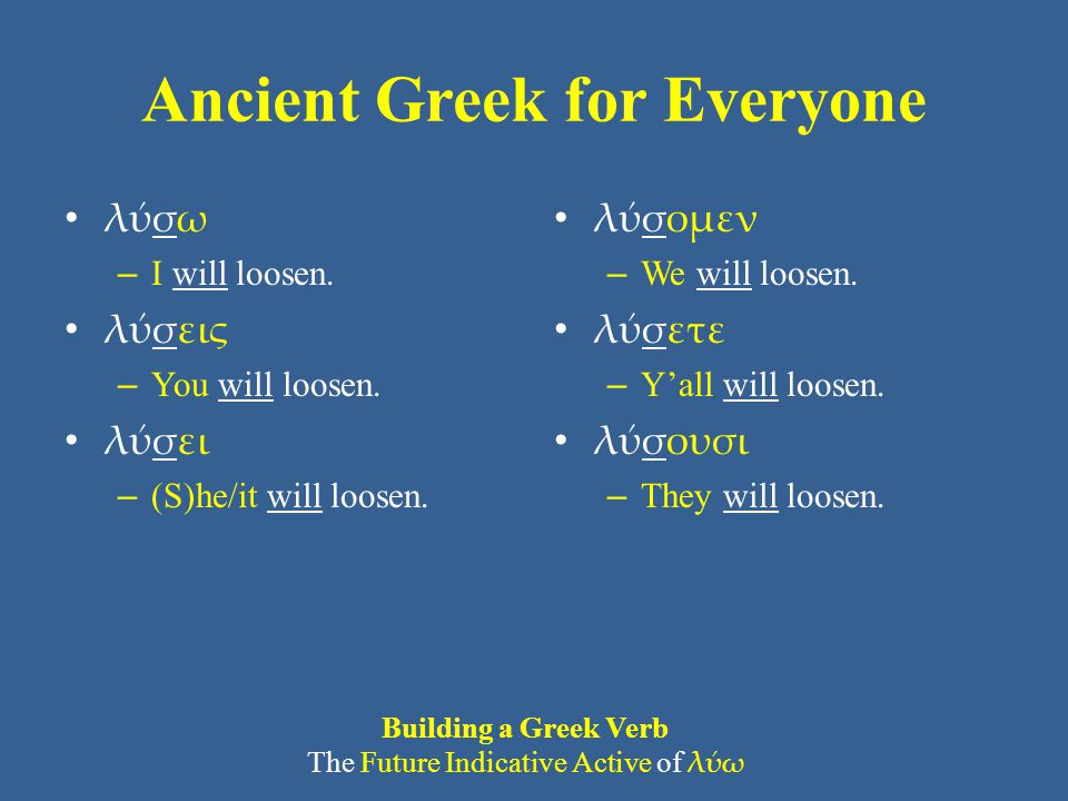 Ancient Greek for Everyone λύσω – I will loosen. λύσεις – You will loosen. λύσει – (S)he/it will loosen. λύσομεν – We will loosen. λύσετε – Y'all will