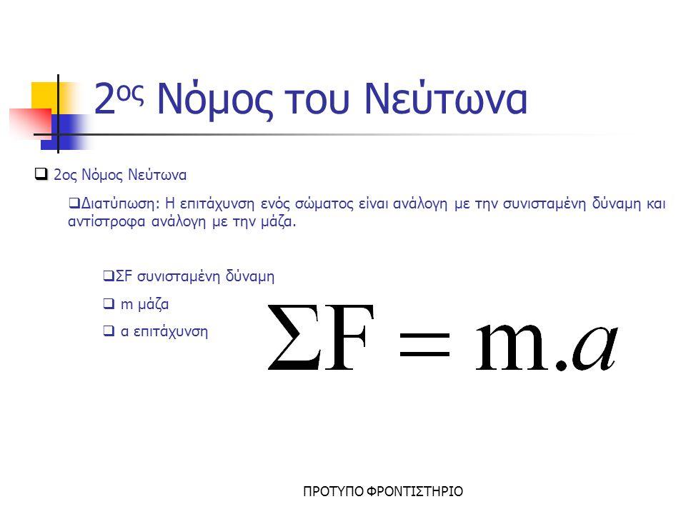 ΠΡΟΤΥΠΟ ΦΡΟΝΤΙΣΤΗΡΙΟ 2 ος Νόμος Νεύτωνα Σε κινούμενο σώμα ασκείται μόνο μία δύναμη Σχεδιάζουμε την δύναμη και εφαρμόζουμε τον τύπο F=m.a Παράδειγμα: Σώμα μάζας m=8kgr κινείται με επιτάχυνση a=2m/s 2 δεχόμενο σταθερή οριζόντια δύναμη F Σε κινούμενο σώμα ασκούνται δύο ή περισσότερες δυνάμεις Σχεδιάζουμε τις δυνάμεις και εφαρμόζουμε τον τύπο F ολ =m.a όπου F ολ : συνισταμένη δύναμη Παράδειγμα: Στο σώμα του διπλανού σχήματος μάζας m=2kgr ασκούνται οι δυνάμεις F 1 =12N και F 2 =2N.