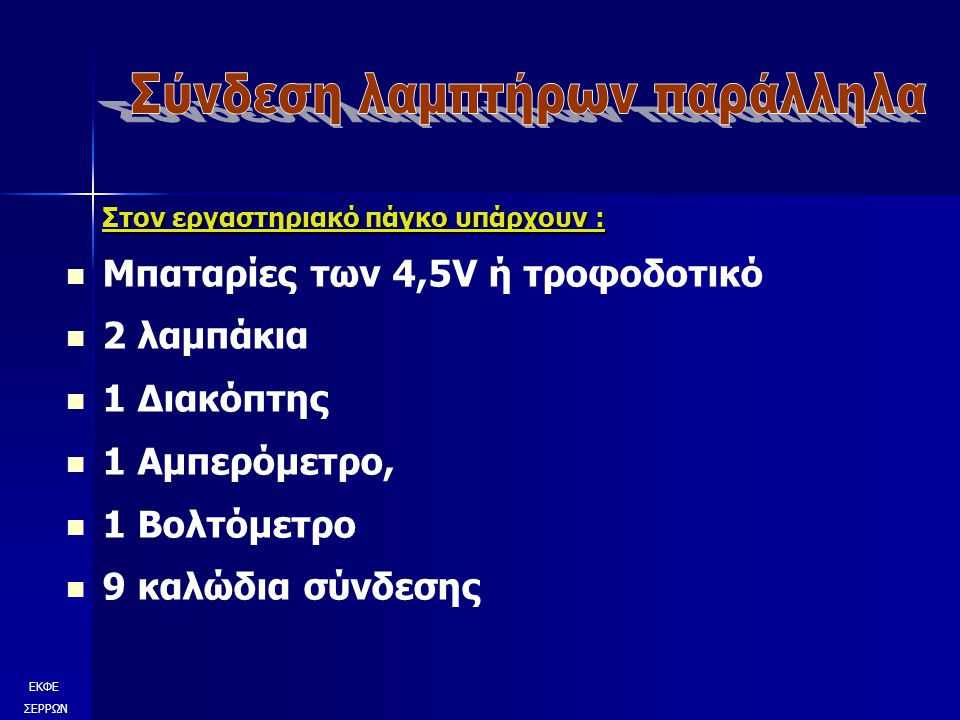 Στον εργαστηριακό πάγκο υπάρχουν : Μπαταρίες των 4,5V ή τροφοδοτικό 2 λαμπάκια 1 Διακόπτης 1 Αμπερόμετρο, 1 Βολτόμετρο 9 καλώδια σύνδεσης ΕΚΦΕ ΣΕΡΡΩΝ