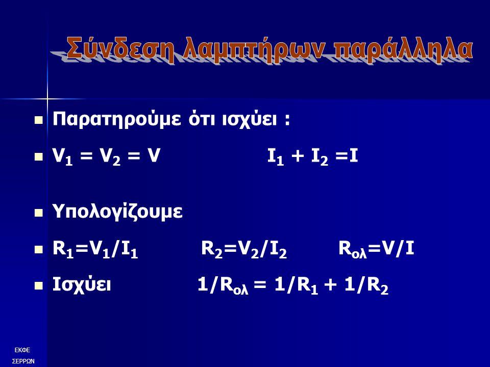 Παρατηρούμε ότι ισχύει : V 1 = V 2 = V I 1 + I 2 =I ΕΚΦΕ ΣΕΡΡΩΝ Υπολογίζουμε R 1 =V 1 /I 1 R 2 =V 2 /I 2 R ολ =V/I Ισχύει 1/R ολ = 1/R 1 + 1/R 2