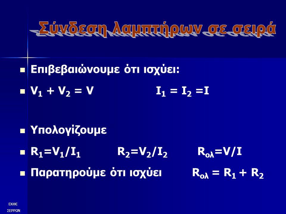 Επιβεβαιώνουμε ότι ισχύει: V 1 + V 2 = V I 1 = I 2 =I ΕΚΦΕ ΣΕΡΡΩΝ Υπολογίζουμε R 1 =V 1 /I 1 R 2 =V 2 /I 2 R ολ =V/I Παρατηρούμε ότι ισχύει R ολ = R 1