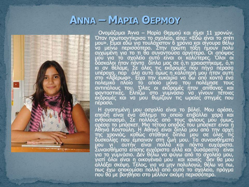 Ονομάζομαι Άννα – Μαρία Θερμού και είμαι 11 χρονών. Όταν πρωτοαντίκρισα το σχολείο, είπα: «Εδώ είναι το σπίτι μου». Είμαι εδώ για τουλάχιστον 6 χρόνια