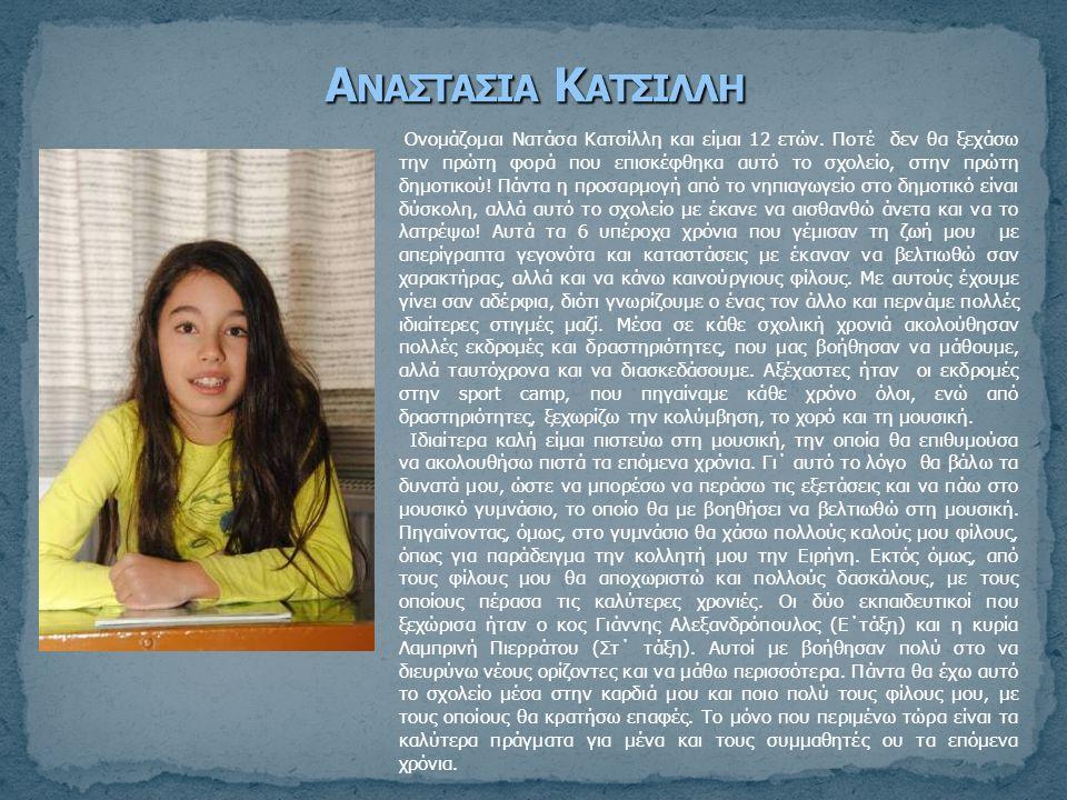 Ονομάζομαι Νατάσα Κατσίλλη και είμαι 12 ετών. Ποτέ δεν θα ξεχάσω την πρώτη φορά που επισκέφθηκα αυτό το σχολείο, στην πρώτη δημοτικού! Πάντα η προσαρμ