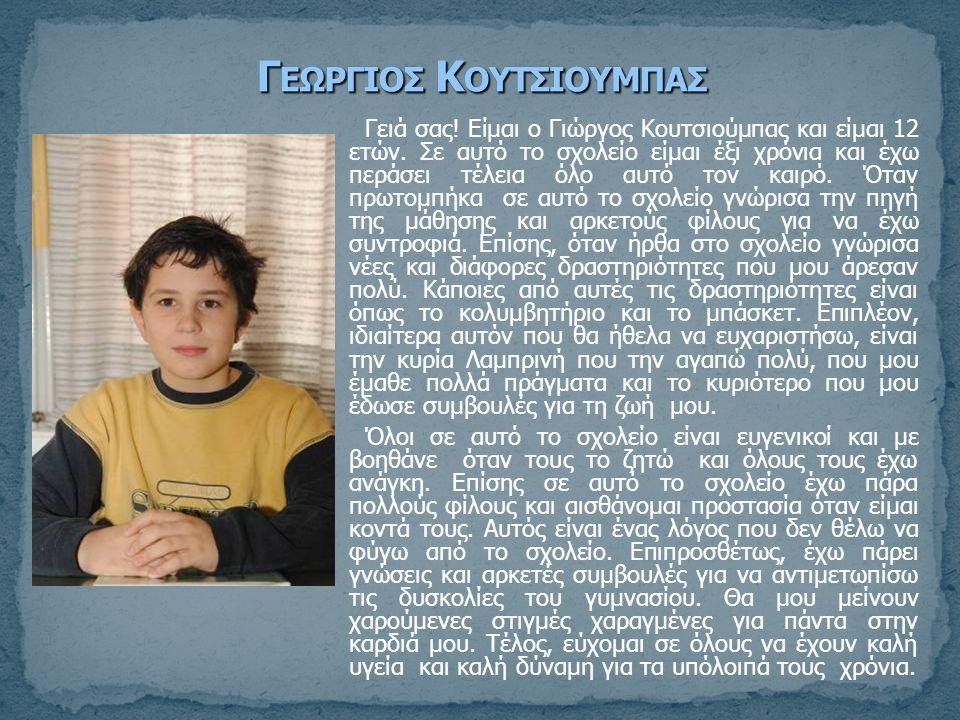 Γειά σας! Είμαι ο Γιώργος Κουτσιούμπας και είμαι 12 ετών. Σε αυτό το σχολείο είμαι έξι χρόνια και έχω περάσει τέλεια όλο αυτό τον καιρό. Όταν πρωτομπή