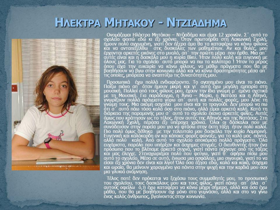 Ονομάζομαι Ηλέκτρα Μητάκου – Ντζιαδήμα και είμαι 12 χρονών. Σ΄ αυτό το σχολείο φοιτώ εδώ κι έξι χρόνια. Όταν πρωτοήρθα στη Λακωνική Σχολή, ήμουν πολύ
