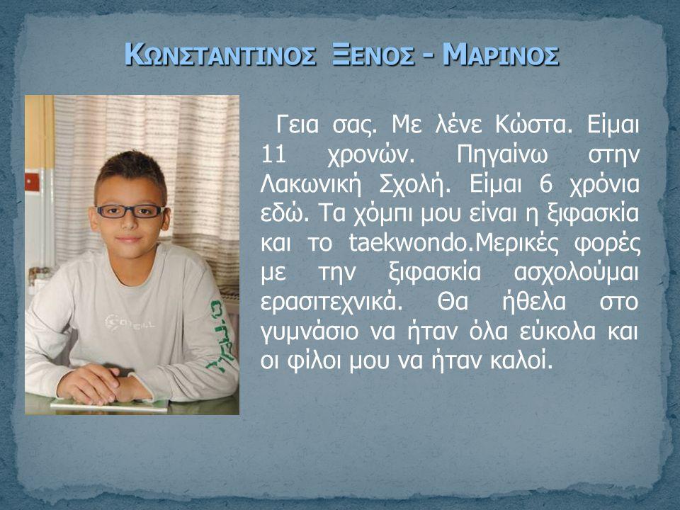 Γεια σας. Με λένε Κώστα. Είμαι 11 χρονών. Πηγαίνω στην Λακωνική Σχολή. Είμαι 6 χρόνια εδώ. Τα χόμπι μου είναι η ξιφασκία και το taekwondo.Μερικές φορέ