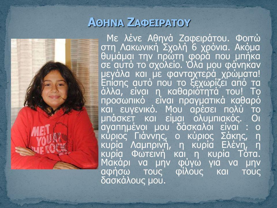 Με λένε Αθηνά Ζαφειράτου. Φοιτώ στη Λακωνική Σχολή 6 χρόνια. Ακόμα θυμάμαι την πρώτη φορά που μπήκα σε αυτό το σχολείο. Όλα μου φάνηκαν μεγάλα και με