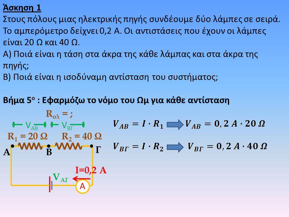 Άσκηση 1 Στους πόλους μιας ηλεκτρικής πηγής συνδέουμε δύο λάμπες σε σειρά. Το αμπερόμετρο δείχνει 0,2 Α. Οι αντιστάσεις που έχουν οι λάμπες είναι 20 Ω