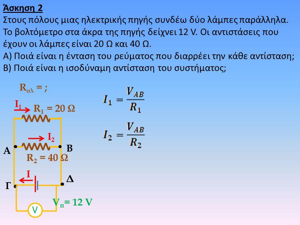 Άσκηση 2 Στους πόλους μιας ηλεκτρικής πηγής συνδέω δύο λάμπες παράλληλα. Το βολτόμετρο στα άκρα της πηγής δείχνει 12 V. Οι αντιστάσεις που έχουν οι λά
