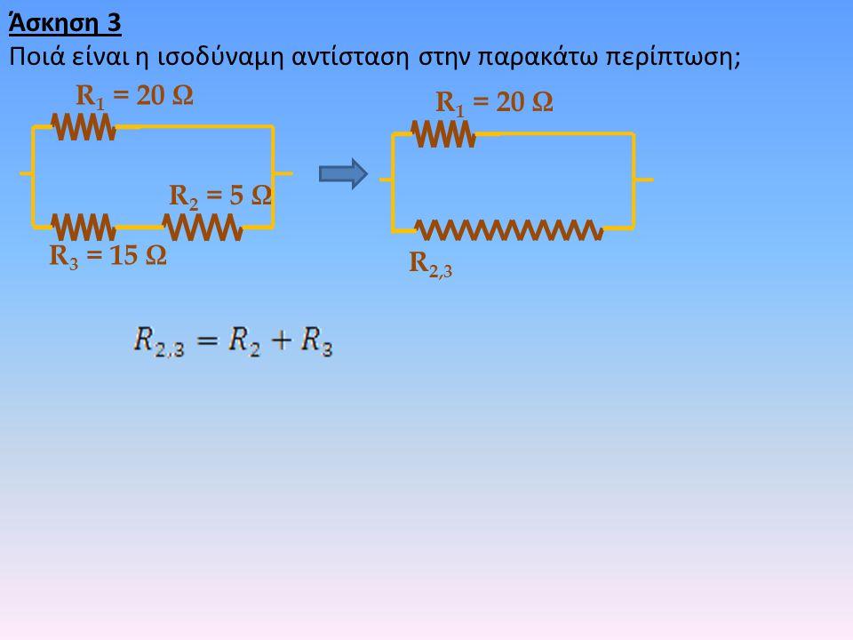 Άσκηση 3 Ποιά είναι η ισοδύναμη αντίσταση στην παρακάτω περίπτωση; R 2 = 5 Ω R 3 = 15 Ω R 1 = 20 Ω R 2,3 R 1 = 20 Ω