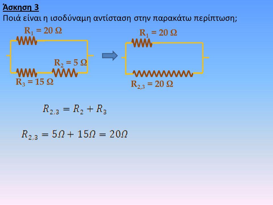 Άσκηση 3 Ποιά είναι η ισοδύναμη αντίσταση στην παρακάτω περίπτωση; R 2 = 5 Ω R 3 = 15 Ω R 1 = 20 Ω R 2,3 = 20 Ω