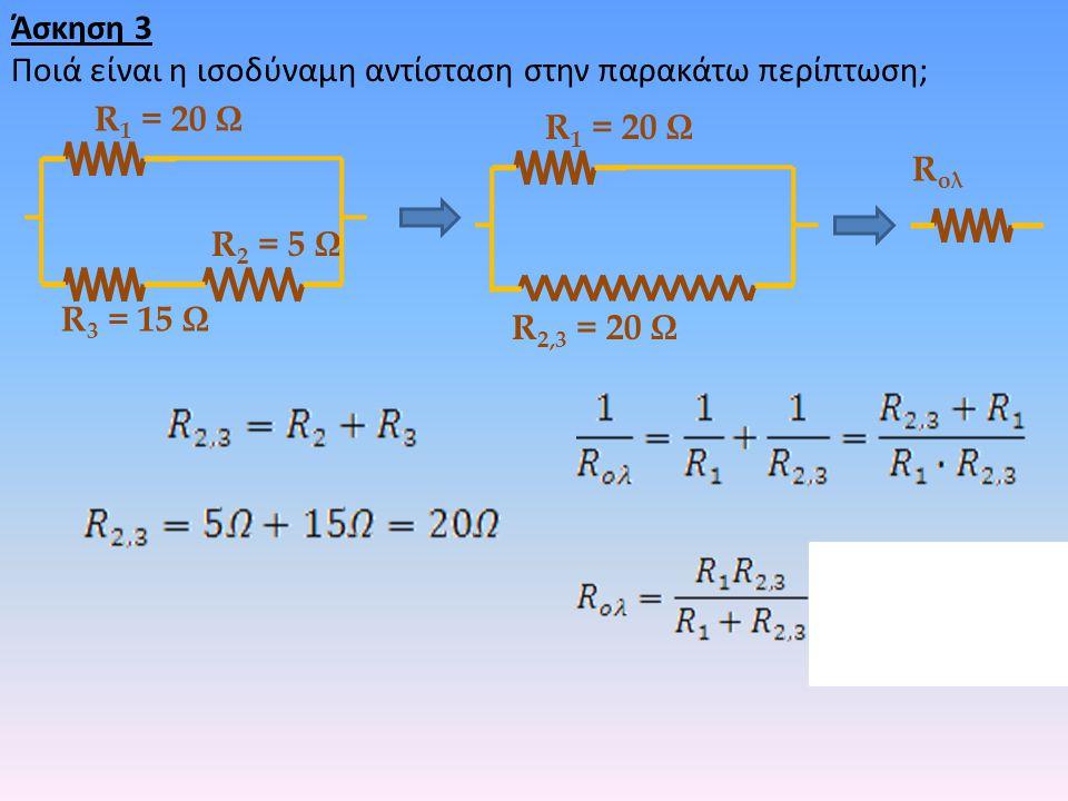 Άσκηση 3 Ποιά είναι η ισοδύναμη αντίσταση στην παρακάτω περίπτωση; R 2 = 5 Ω R 3 = 15 Ω R 1 = 20 Ω R 2,3 = 20 Ω R 1 = 20 Ω R ολ