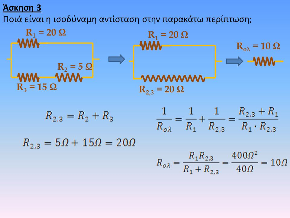 Άσκηση 3 Ποιά είναι η ισοδύναμη αντίσταση στην παρακάτω περίπτωση; R 2 = 5 Ω R 3 = 15 Ω R 1 = 20 Ω R 2,3 = 20 Ω R 1 = 20 Ω R ολ = 10 Ω