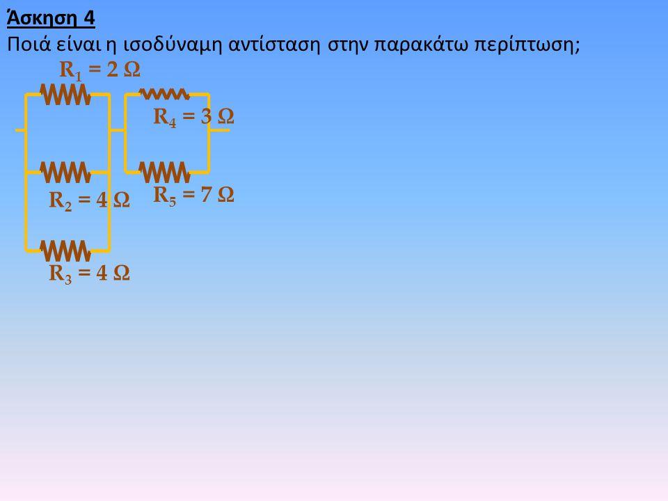 Άσκηση 4 Ποιά είναι η ισοδύναμη αντίσταση στην παρακάτω περίπτωση; R 2 = 4 Ω R 3 = 4 Ω R 4 = 3 Ω R 1 = 2 Ω R 5 = 7 Ω