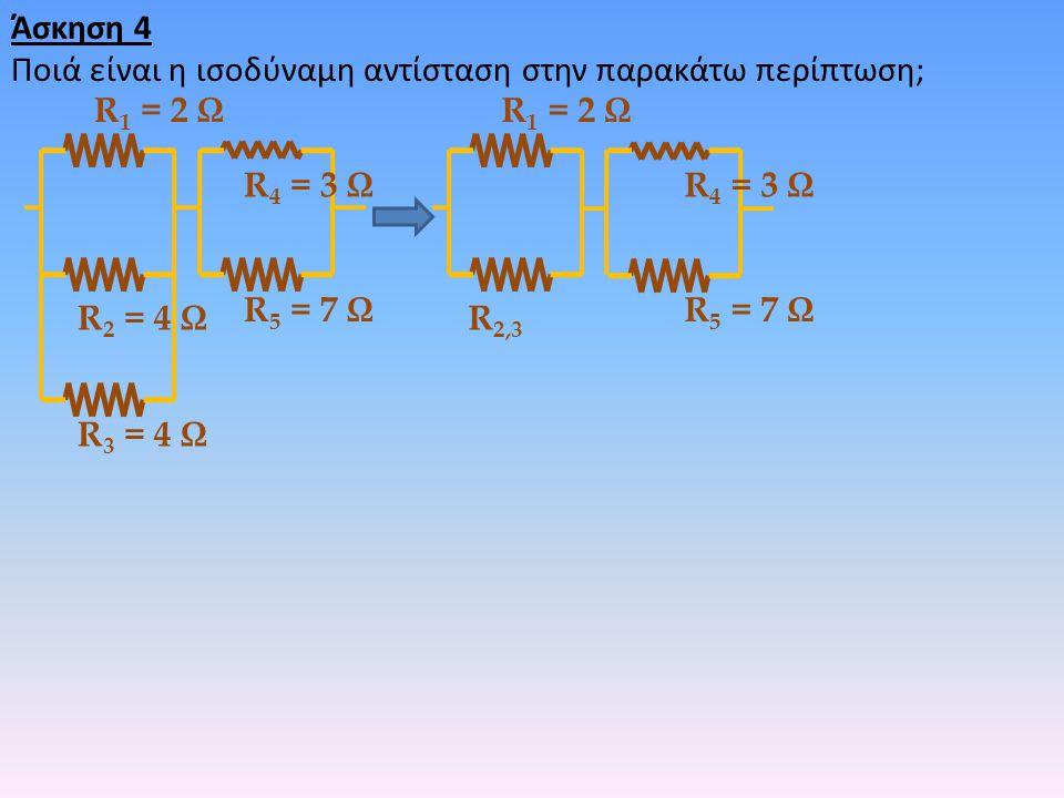 Άσκηση 4 Ποιά είναι η ισοδύναμη αντίσταση στην παρακάτω περίπτωση; R 2 = 4 Ω R 3 = 4 Ω R 4 = 3 Ω R 1 = 2 Ω R 5 = 7 Ω R 2,3 R 4 = 3 Ω R 1 = 2 Ω R 5 = 7