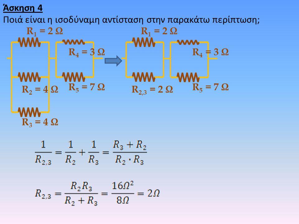 Άσκηση 4 Ποιά είναι η ισοδύναμη αντίσταση στην παρακάτω περίπτωση; R 2 = 4 Ω R 3 = 4 Ω R 4 = 3 Ω R 1 = 2 Ω R 5 = 7 Ω R 2,3 = 2 Ω R 4 = 3 Ω R 1 = 2 Ω R
