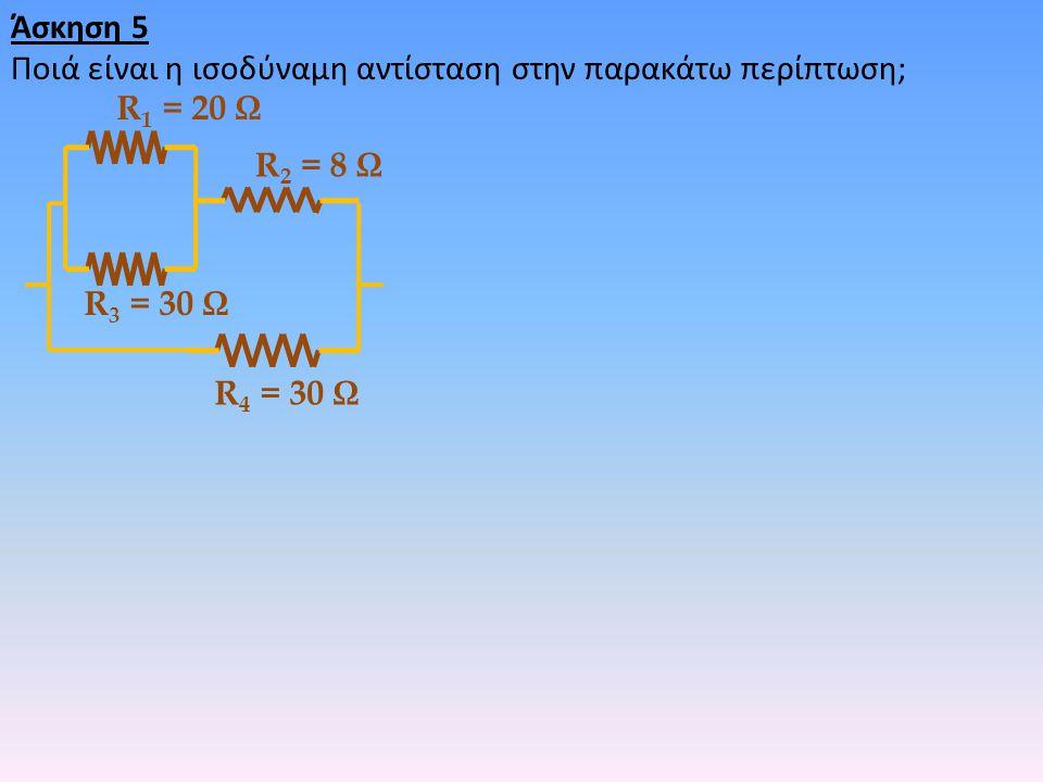 Άσκηση 5 Ποιά είναι η ισοδύναμη αντίσταση στην παρακάτω περίπτωση; R 1 = 20 Ω R 2 = 8 Ω R 3 = 30 Ω R 4 = 30 Ω