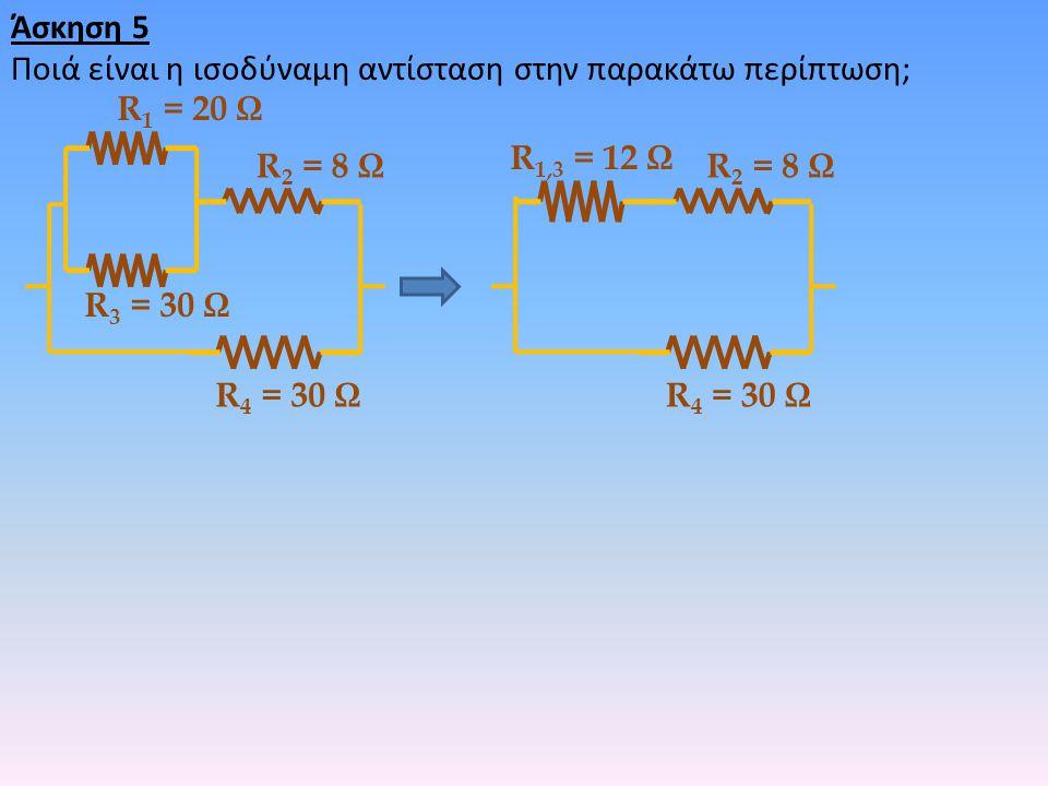 Άσκηση 5 Ποιά είναι η ισοδύναμη αντίσταση στην παρακάτω περίπτωση; R 1 = 20 Ω R 2 = 8 Ω R 3 = 30 Ω R 4 = 30 Ω R 2 = 8 Ω R 1,3 = 12 Ω R 4 = 30 Ω