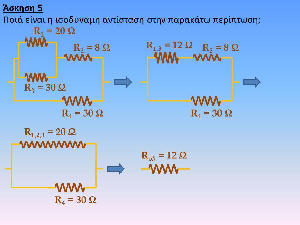 Άσκηση 5 Ποιά είναι η ισοδύναμη αντίσταση στην παρακάτω περίπτωση; R 1 = 20 Ω R 2 = 8 Ω R 3 = 30 Ω R 4 = 30 Ω R 2 = 8 Ω R 1,3 = 12 Ω R 4 = 30 Ω R 1,2,