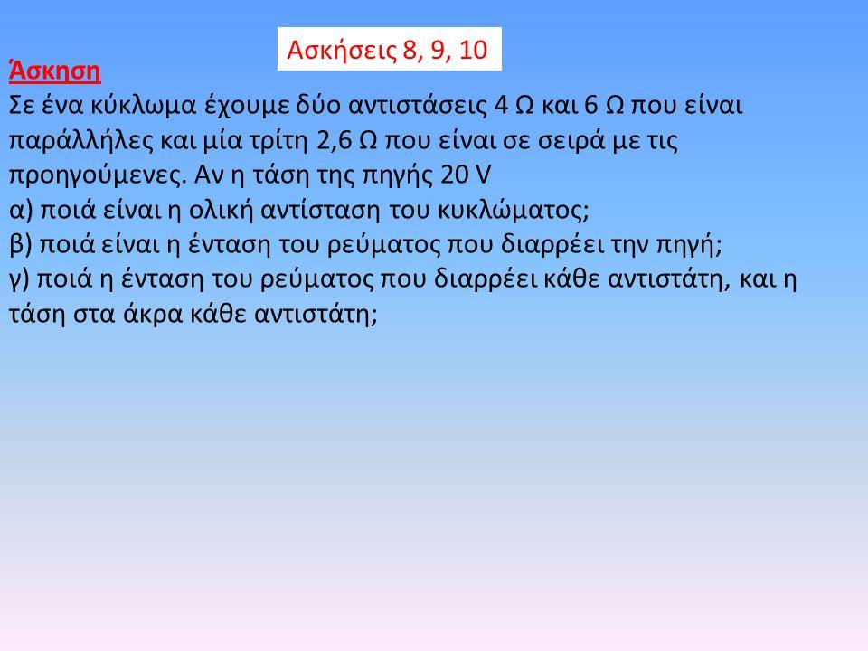 Ασκήσεις 8, 9, 10 Άσκηση Σε ένα κύκλωμα έχουμε δύο αντιστάσεις 4 Ω και 6 Ω που είναι παράλλήλες και μία τρίτη 2,6 Ω που είναι σε σειρά με τις προηγούμ