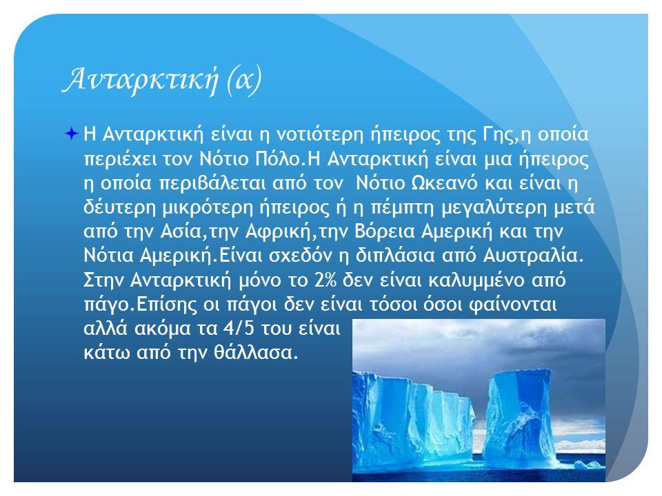 Ανταρκτική (α)  Η Ανταρκτική είναι η νοτιότερη ήπειρος της Γης,η οποία περιέχει τον Νότιο Πόλο.Η Ανταρκτική είναι μια ήπειρος η οποία περιβάλεται από