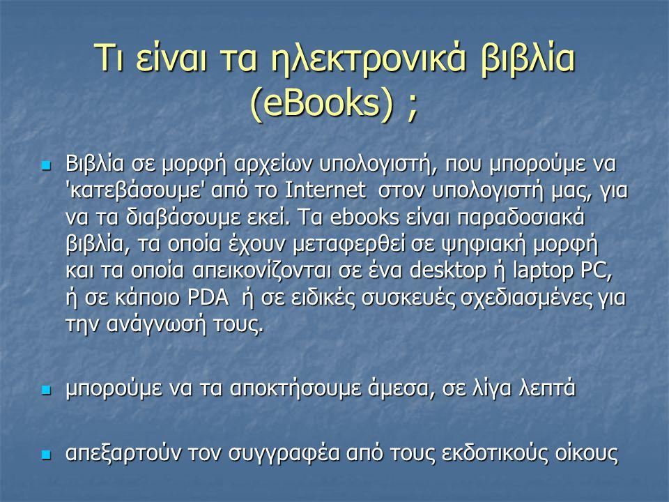 Τι είναι τα ηλεκτρονικά βιβλία (eBooks) ; Βιβλία σε μορφή αρχείων υπολογιστή, που μπορούμε να κατεβάσουμε από το Internet στον υπολογιστή μας, για να τα διαβάσουμε εκεί.
