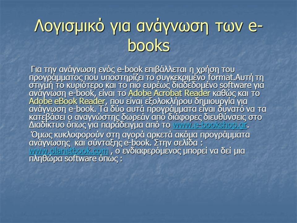 Λογισμικό για ανάγνωση των e- books Για την ανάγνωση ενός e-book επιβάλλεται η χρήση του προγράμματος που υποστηρίζει το συγκεκριμένο format.Αυτή τη στιγμή το κυριότερο και το πιο ευρέως διαδεδομένο software για ανάγνωση e-book, είναι το Adobe Acrobat Reader καθώς και το Adobe eBook Reader, που είναι εξολοκλήρου δημιουργία για ανάγνωση e-book.