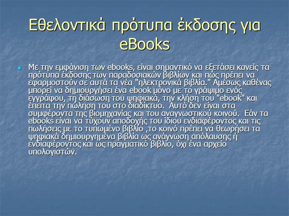 Εθελοντικά πρότυπα έκδοσης για eBooks Με την εμφάνιση των ebooks, είναι σημαντικό να εξετάσει κανείς τα πρότυπα έκδοσης των παραδοσιακών βιβλίων και πώς πρέπει να εφαρμοστούν σε αυτά τα νέα ηλεκτρονικά βιβλία. Αμέσως καθένας μπορεί να δημιουργήσει ένα ebook μόνο με το γράψιμο ενός εγγράφου, τη διάσωση του ψηφιακά, την κλήση του ebook και έπειτα την πώληση του στο διαδίκτυο.