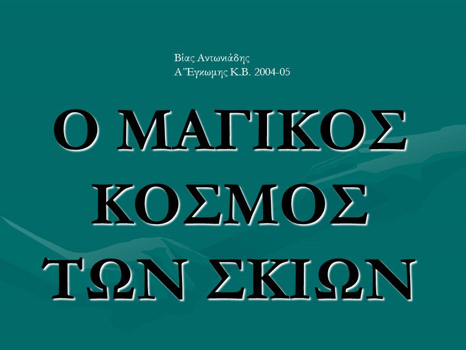 Ο ΜΑΓΙΚΟΣ ΚΟΣΜΟΣ ΤΩΝ ΣΚΙΩΝ Βίας Αντωνιάδης Α΄Έγκωμης Κ.Β. 2004-05
