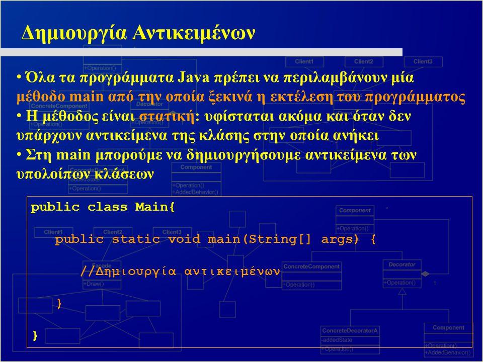 Δημιουργία Αντικειμένων Όλα τα προγράμματα Java πρέπει να περιλαμβάνουν μία μέθοδο main από την οποία ξεκινά η εκτέλεση του προγράμματος Η μέθοδος είν