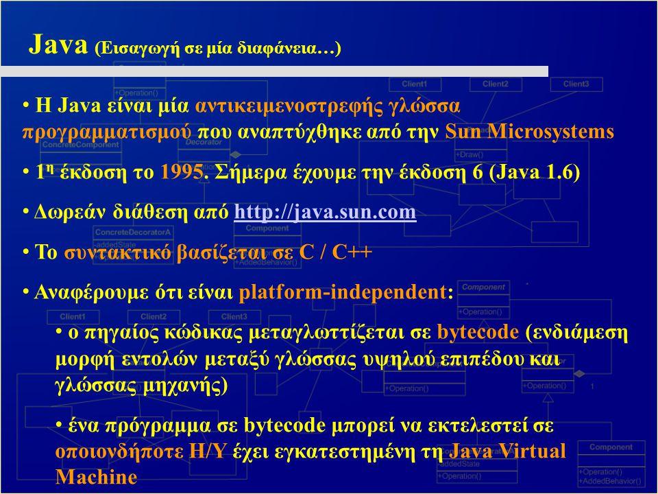 Eclipse και Java Ένα πολύ καλό και ευρέως διαδεδομένο περιβάλλον ανάπτυξης (IDE) για Java είναι το Eclipse Διατίθεται δωρεάν όπως και η Java Κατεβάζετε και εγκαθιστάτε πρώτα το Java SE Development Kit από τη διεύθυνση: http://java.sun.com/javase/downloadshttp://java.sun.com/javase/downloads Κατεβάζετε την τελευταία έκδοση του Eclipse Classic από τη διεύθυνση: http://www.eclipse.orghttp://www.eclipse.org Εκτελώντας το eclipse.exe : File->New->Java Project Δημιουργία κλάσεων: δεξί κλικ επί του project -> New -> Class Τα αρχεία μεταγλωττίζονται κάθε φορά που αποθηκεύονται Εκτέλεση: Run -> Run As -> Java Application