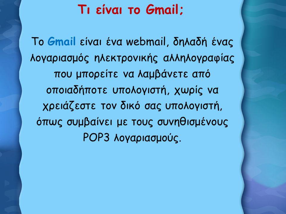 Τι είναι το Gmail; To Gmail είναι ένα webmail, δηλαδή ένας λογαριασμός ηλεκτρονικής αλληλογραφίας που μπορείτε να λαμβάνετε από οποιαδήποτε υπολογιστή, χωρίς να χρειάζεστε τον δικό σας υπολογιστή, όπως συμβαίνει με τους συνηθισμένους POP3 λογαριασμούς.
