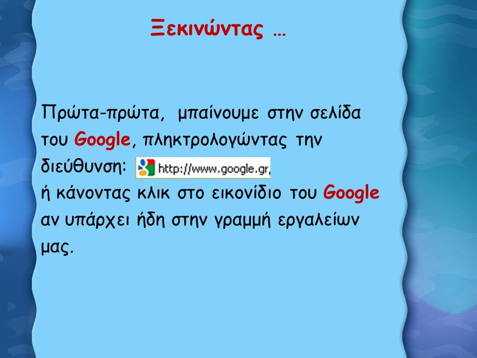 Ξεκινώντας … Πρώτα-πρώτα, μπαίνουμε στην σελίδα του Google, πληκτρολογώντας την διεύθυνση: ή κάνοντας κλικ στο εικονίδιο του Google αν υπάρχει ήδη στην γραμμή εργαλείων μας.