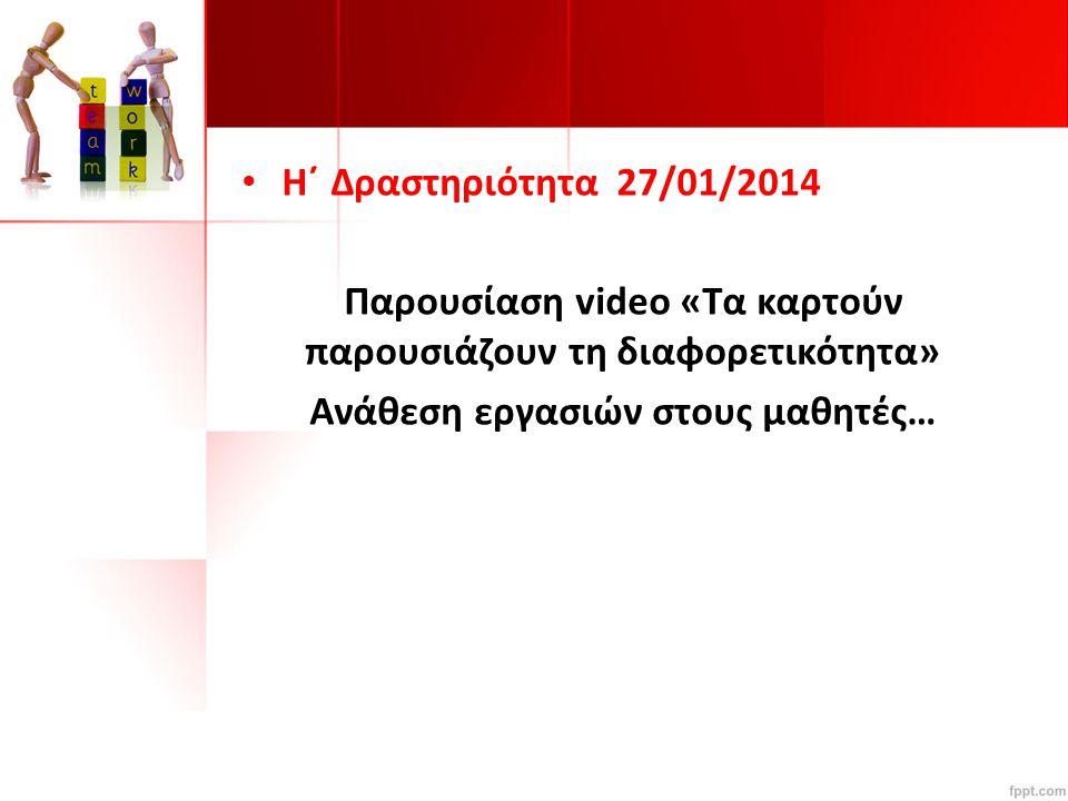 Η΄ Δραστηριότητα 27/01/2014 Παρουσίαση video «Τα καρτούν παρουσιάζουν τη διαφορετικότητα» Ανάθεση εργασιών στους μαθητές…