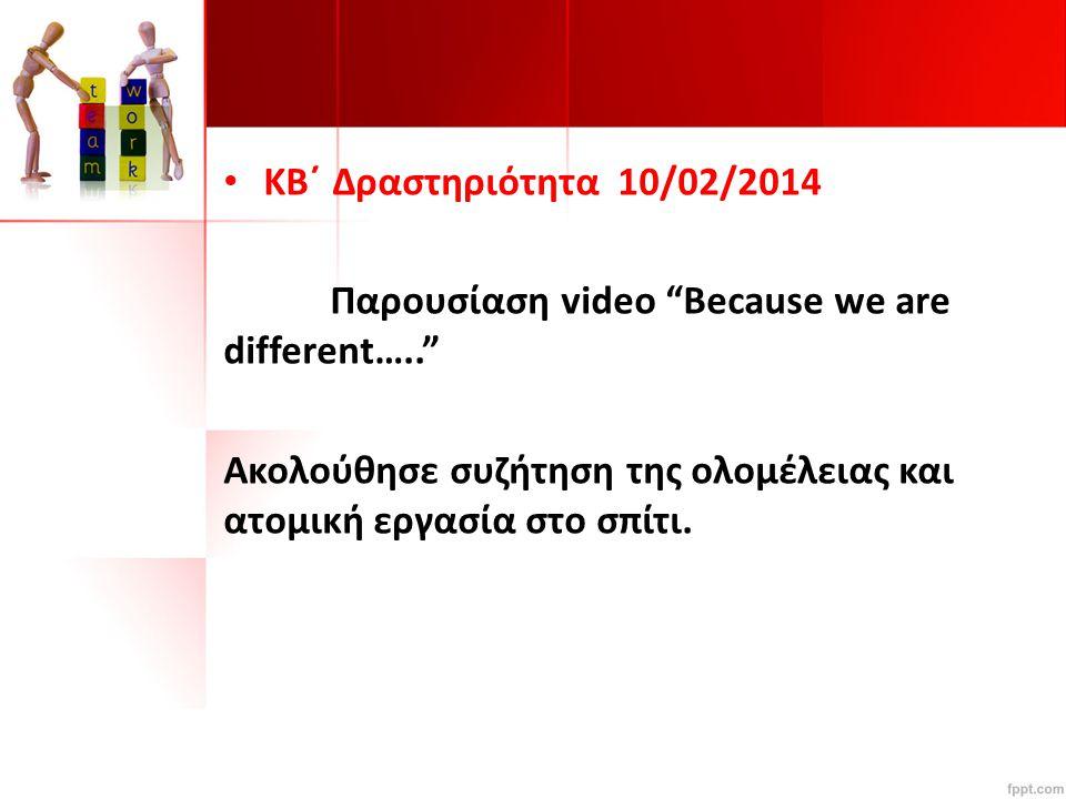 KB΄ Δραστηριότητα 10/02/2014 Παρουσίαση video Because we are different….. Ακολούθησε συζήτηση της ολομέλειας και ατομική εργασία στο σπίτι.