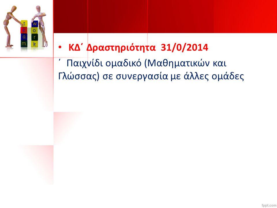 KΔ΄ Δραστηριότητα 31/0/2014 ΄ Παιχνίδι ομαδικό (Μαθηματικών και Γλώσσας) σε συνεργασία με άλλες ομάδες