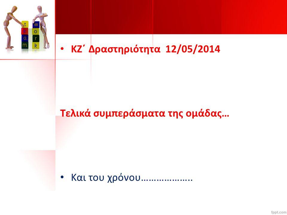 KΖ΄ Δραστηριότητα 12/05/2014 Τελικά συμπεράσματα της ομάδας… Και του χρόνου………………..