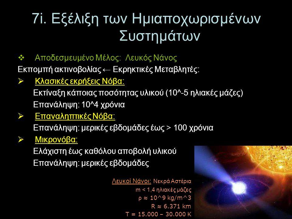 7i. Εξέλιξη των Ημιαποχωρισμένων Συστημάτων  Αποδεσμευμένο Μέλος: Λευκός Νάνος Εκπομπή ακτινοβολίας ← Εκρηκτικές Μεταβλητές:  Κλασικές εκρήξεις Νόβα