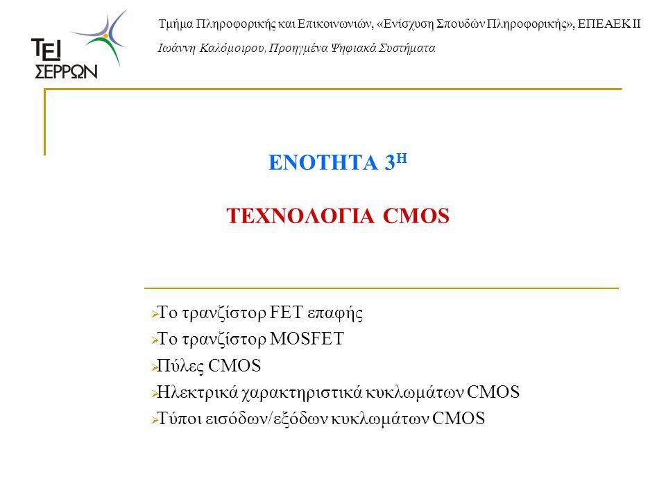 ΕΝΟΤΗΤΑ 3 Η ΤΕΧΝΟΛΟΓΙΑ CMOS  Το τρανζίστορ FET επαφής  Το τρανζίστορ MOSFET  Πύλες CMOS  Ηλεκτρικά χαρακτηριστικά κυκλωμάτων CMOS  Τύποι εισόδων/