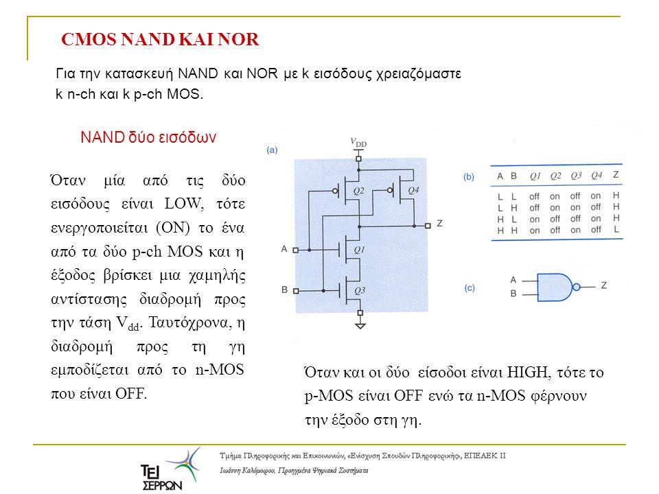 CMOS NAND ΚΑΙ NOR Για την κατασκευή NAND και NOR με k εισόδους χρειαζόμαστε k n-ch και k p-ch MOS. NAND δύο εισόδων Όταν μία από τις δύο εισόδους είνα