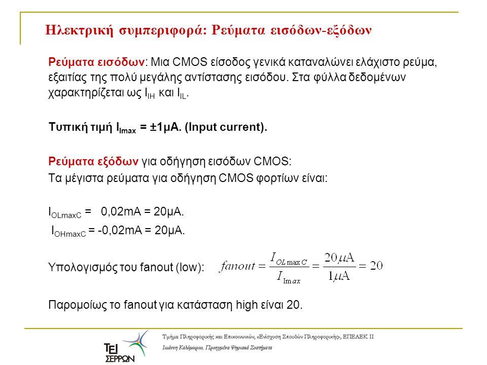 Ηλεκτρική συμπεριφορά: Ρεύματα εισόδων-εξόδων Ρεύματα εισόδων: Μια CMOS είσοδος γενικά καταναλώνει ελάχιστο ρεύμα, εξαιτίας της πολύ μεγάλης αντίσταση