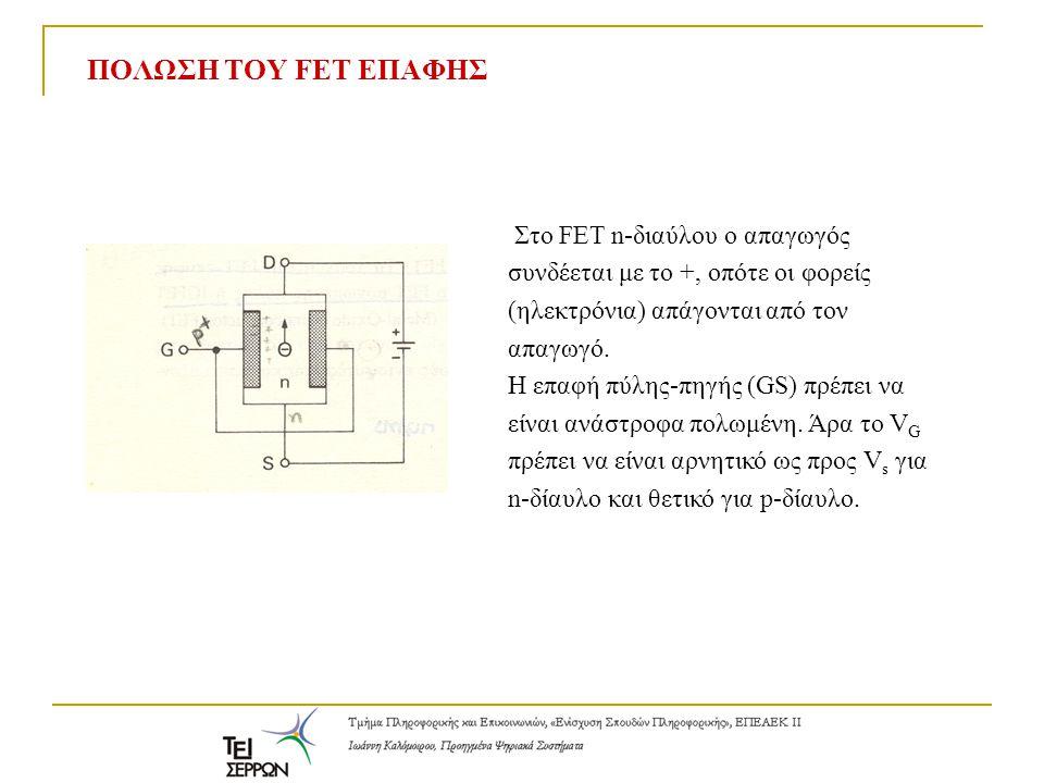 ΚΑΤΑΣΤΑΣΕΙΣ ΛΕΙΤΟΥΡΓΙΑΣ ΤΟΥ FET ΕΠΑΦΗΣ Άρα, ο δίαυλος μπορεί να κλείσει ή να ανοίξει (ON-OFF) με βάση το δυναμικό στην πύλη Όσο αυξάνει η ανάστροφη τάση V GS τόσο αυξάνει η περιοχή φορτίων χώρου μέσα στον δίαυλο και άρα ο δίαυλος κλείνει, ενώ το ρεύμα μικραίνει.