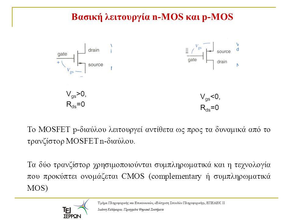Bασική λειτουργία n-MOS και p-MOS V gs >0, R ds =0 V gs <0, R ds =0 To MOSFET p-διαύλου λειτουργεί αντίθετα ως προς τα δυναμικά από το τρανζίστορ MOSF