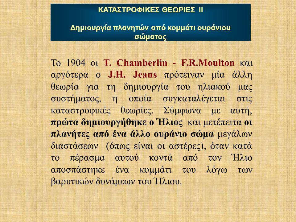 ΚΑΤΑΣΤΡΟΦΙΚΕΣ ΘΕΩΡΙΕΣ ΙΙ Δημιουργία πλανητών από κομμάτι ουράνιου σώματος Το 1904 οι T. Chamberlin - F.R.Moulton και αργότερα ο J.H. Jeans πρότειναν μ