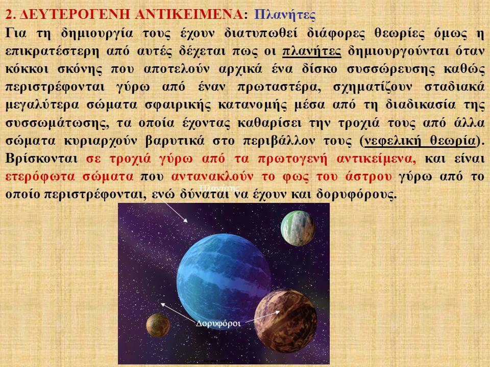2. ΔΕΥΤΕΡΟΓΕΝΗ ΑΝΤΙΚΕΙΜΕΝΑ: Πλανήτες Για τη δημιουργία τους έχουν διατυπωθεί διάφορες θεωρίες όμως η επικρατέστερη από αυτές δέχεται πως οι πλανήτες δ