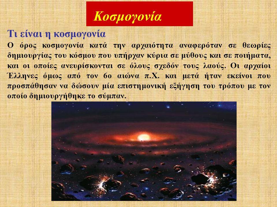 Κοσμογονία Τι είναι η κοσμογονία Ο όρος κοσμογονία κατά την αρχαιότητα αναφερόταν σε θεωρίες δημιουργίας του κόσμου που υπήρχαν κύρια σε μύθους και σε